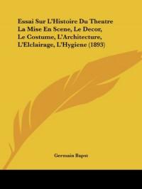 Essai Sur L'Histoire Du Theatre La Mise En Scene, Le Decor, Le Costume, L'Architecture, L'Elclairage, L'Hygiene (1893)