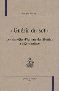Guérir du sot : Les stratégies d'écriture des libertins à l'âge classique