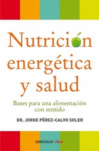 Nutrici¢n energ?tica y salud / Energetic Nutrition And Health: Bases para una alimentaci¢n con sentido / Basis for a Meaningful Nutrition