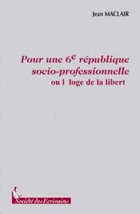 POUR UNE SIXIEME REPUBLIQUE SOCIO-PROFESSIONNELLE  ou lEloge de la Liberté