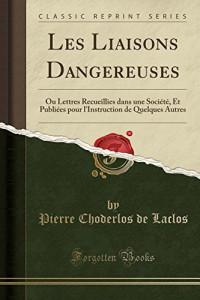 Les Liaisons Dangereuses: Ou Lettres Recueillies Dans Une Societe, Et Publiees Pour L'Instruction de Quelques Autres (Classic Reprint)