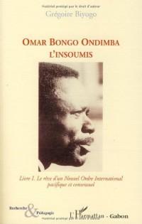 Omar Bongo Ondimba l'Insoumis : Tome 1, Le rêve d'un Nouvel Ordre International pacifique et consensuel