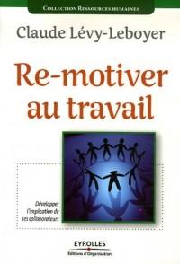 Re-motiver au travail: Développer l'implication de ses collaborateurs