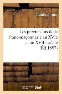 Les précurseurs de la franc-maçonnerie au XVIe et au XVIIe siècle (Éd.1887)