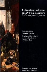 Le fanatisme religieux du XVIe siècle à nos jours : Etudier, comprendre, prévenir