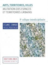Arts, territoires, villes : mutation des espaces et territoires urbains : Actes du 9e colloque interdisciplinaire Icône-Image, 2-4 mai 2013 (1Cédérom)
