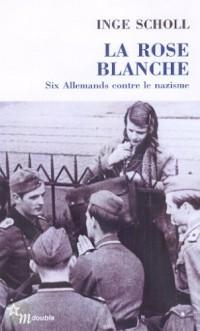 LA ROSE BLANCHE. Six allemands contre le nazisme
