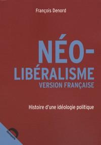 Néo-libéralisme version française : Histoire d'une idéologie politique