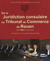 De la juridiction consulaire au Tribunal de Commerce de Rouen de 1556 à nos jours : Une institution au coeur de la vie rouennaise