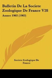 Bulletin de La Societe Zoologique de France V28: Annee 1903 (1903)
