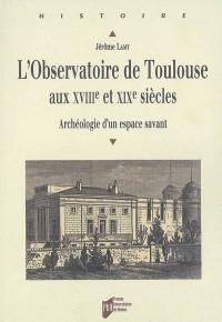 L'observatoire de Toulouse aux XVIIIe et XIXe siècles : Archéologie d'un espace savant