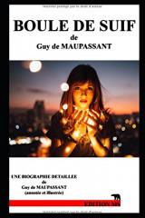 Boule de Suif: biographie détaillée de Guy de Maupassant (annotée et illustrée)