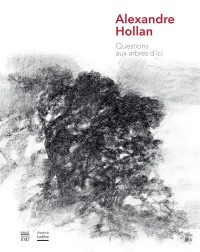 Alexandre Hollan : Questions aux arbres d'ici