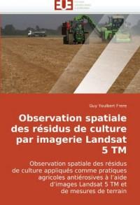 Observation spatiale des résidus de culture par imagerie Landsat 5 TM: Observation spatiale des résidus de culture appliqués comme pratiques agricoles ... Landsat 5 TM et de mesures de terrain