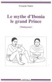 Le mythe d'Ibonia, le grand Prince : (Madagascar)