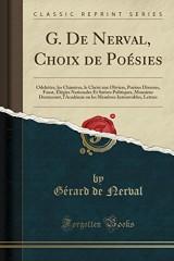 G. de Nerval, Choix de Poesies: Odelettes, Les Chimeres, Le Christ Aux Oliviers, Poesies Diverses, Faust, Elegies Nationales Et Satires Politiques, ... Introuvables, Lettres (Classic Reprint)