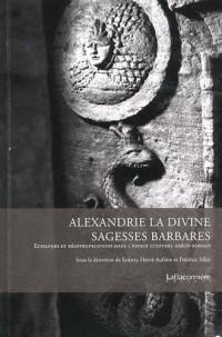 Alexandrie la divine : sagesses barbares : Echanges et réappropriation dans l'espace culturel gréco-romain
