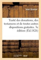 Traité des donations, des testamens et de toutes autres dispositions gratuites. 3e édition: précédé d'un discours historique sur l'ancienne législation relative à cette matière