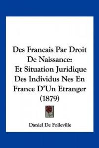 Des Francais Par Droit de Naissance: Et Situation Juridique Des Individus Nes En France D'Un Etranger (1879)