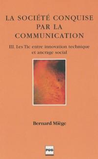 La Société conquise par la communication : Tome 3, Les Tic entre innovation technique et ancrage social