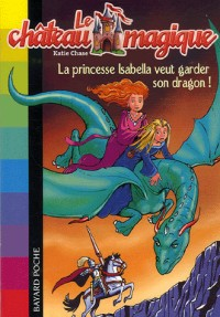 Le château magique, Tome 2 : La princesse Isabella veut garder son dragon !