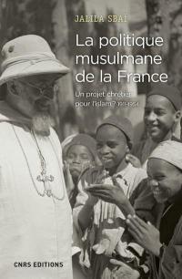 La politique musulmane de la France - Un projet chrétien pour l'islam ? 1911-1954