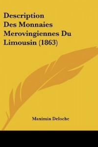 Description Des Monnaies Merovingiennes Du Limousin (1863)