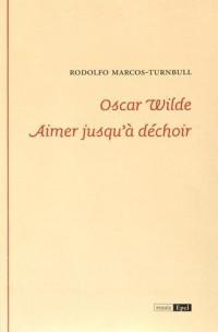 Oscar Wilde : Aimer jusqu'à déchoir