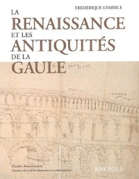 La Renaissance et les antiquités de la Gaule : l'architecture gallo-romaine vue par les architectes, antiquaires et voyageurs des guerres d'Italie à la Fronde