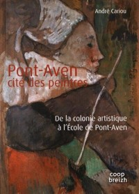 Pont-Aven, cité des peintres : De la colonie artistique à l'Ecole de Pont-Aven