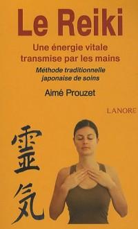 Le Reiki : Une énergie vitale transmise par les mains ; Méthode traditionnelle japonaise de soins