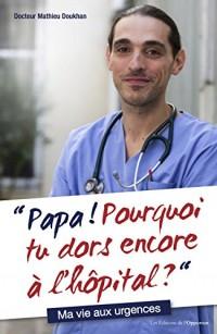 Papa ! Pourquoi tu dors encore à l'hôpital ? : Ma vie aux urgences