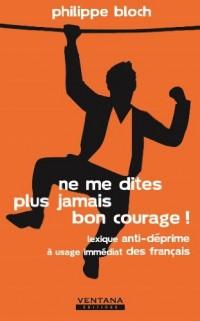Ne Me Dites Plus Jamais Bon Courage ! - Lexique Anti-Deprimea Usage Immediat des Français