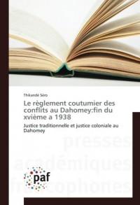 Le règlement coutumier des conflits au Dahomey:fin du xvième a 1938: Justice traditionnelle et justice coloniale au Dahomey