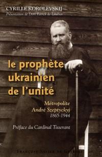 Le prophète ukrainien de l'unité : Métropolite André Szeptyckyj 1865-1944