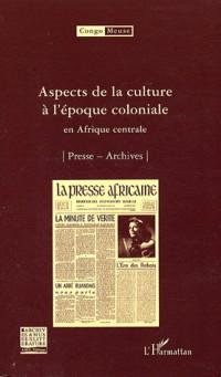 Aspects de la culture à l'époque coloniale en Afrique centrale : Volume 8 : Presse ; Archives