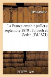 La France envahie juillet à septembre 1870: Forbach et Sedan 1er août 1871
