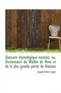 Glossaire étymologique montois; ou, Dictionnaire du Wallon de Mons et de la plus grande partie du Ha