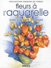 Les fleurs à l'aquarelle : Roses, bouquets, paysages...