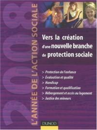 Vers la création d'une nouvelle branche de protection sociale : L'année de l'action sociale 2008