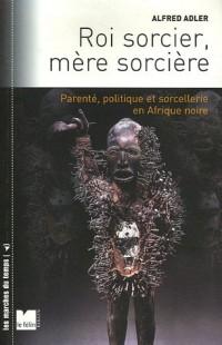 Roi sorcier, mère sorcière : Parenté, politique et sorcellerie en Afrique noire Structures et fêlures