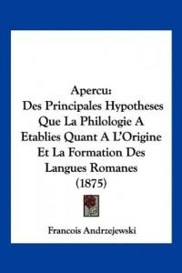 Apercu: Des Principales Hypotheses Que La Philologie a Etablies Quant A L'Origine Et La Formation Des Langues Romanes (1875)