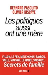 Les politiques aussi ont une mère - Fillon, le Pen, Mélenchon, Bayrou, Valls, Macron, Le Maire, Sarkozy...Secrets de famille