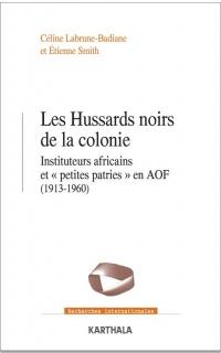 Les Hussards noirs de la colonie : Instituteurs africains et petites patries en AOF (1913-1960)