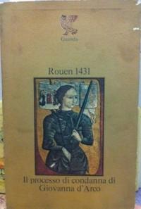Rouen 1431. Il processo di condanna di Giovanna d'Arco.