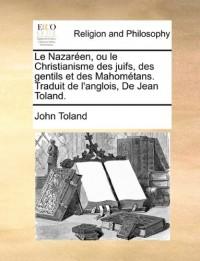 Le Nazaren, Ou Le Christianisme Des Juifs, Des Gentils Et Des Mahomtans. Traduit de L'Anglois, de Jean Toland.