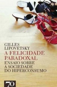 A Felicidade Paradoxal. Ensaio Sobre a Sociedade do Hiperconsumo (Em Portuguese do Brasil)