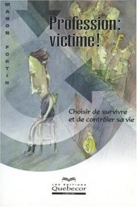 Profession : Victime ! Choisir de survivre et de contrôler sa vie