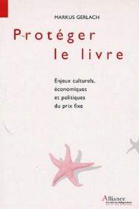 Protéger le livre : Enjeux culturels, économiques et politiques du prix fixe