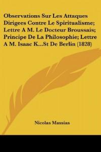 Observations Sur Les Attaques Dirigees Contre Le Spiritualisme; Lettre A M. Le Docteur Broussais; Principe de La Philosophie; Lettre A M. Isaac K...St